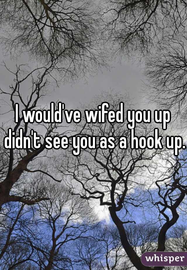 I would've wifed you up didn't see you as a hook up.