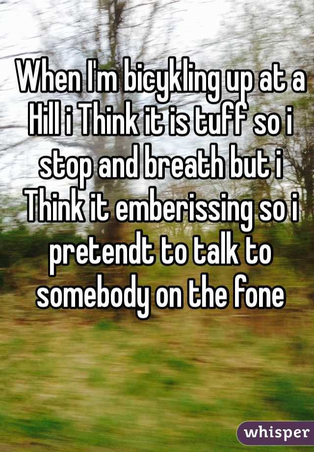 When I'm bicykling up at a Hill i Think it is tuff so i stop and breath but i Think it emberissing so i pretendt to talk to somebody on the fone