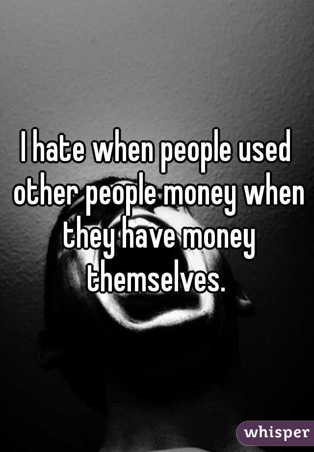 I hate when people used other people money when they have money themselves.