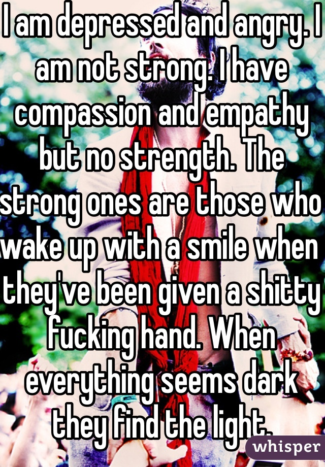 I am depressed and angry. I am not strong. I have compassion and empathy but no strength. The strong ones are those who wake up with a smile when they've been given a shitty fucking hand. When everything seems dark they find the light.