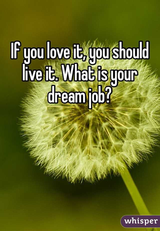 If you love it, you should live it. What is your dream job?