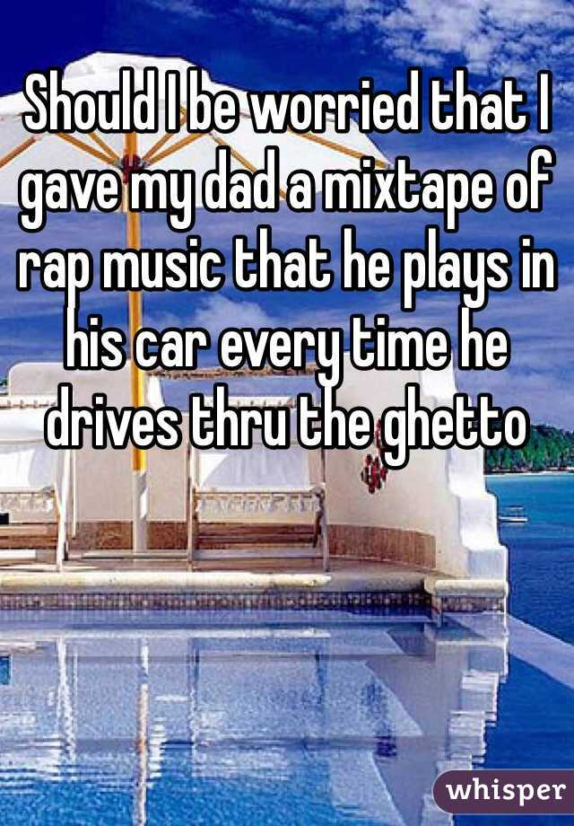 Should I be worried that I gave my dad a mixtape of rap music that he plays in his car every time he drives thru the ghetto