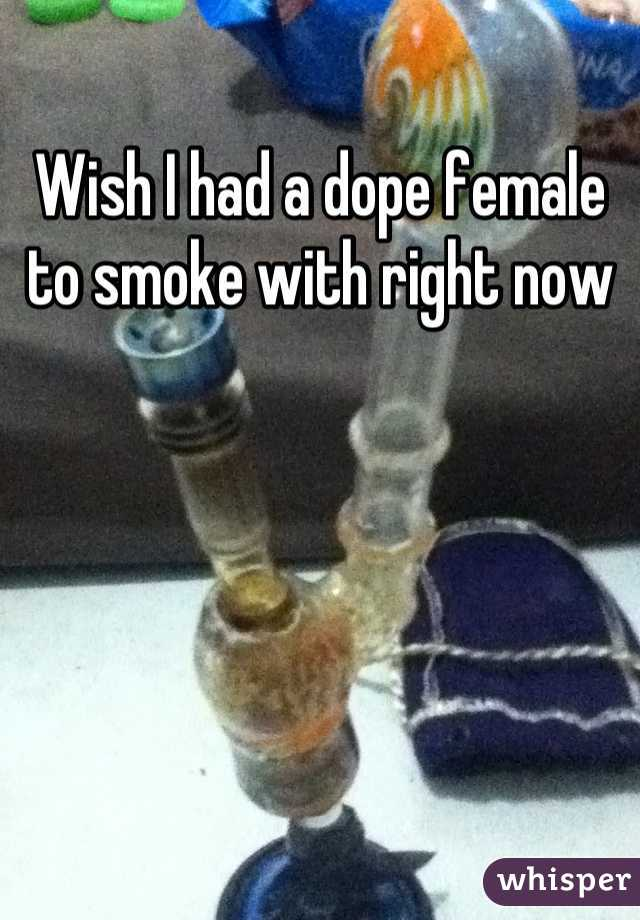 Wish I had a dope female to smoke with right now