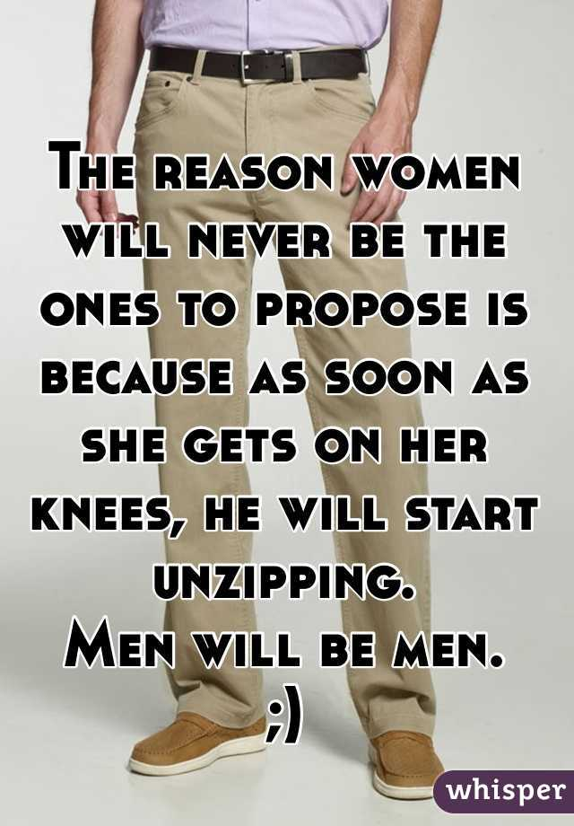 The reason women will never be the ones to propose is because as soon as she gets on her knees, he will start unzipping.  Men will be men.  ;)