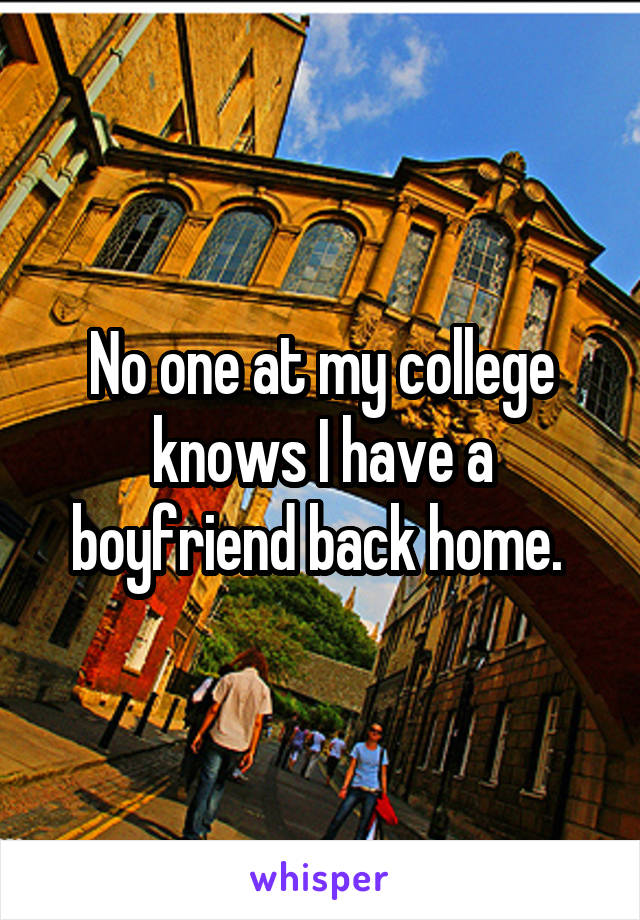 No one at my college knows I have a boyfriend back home.