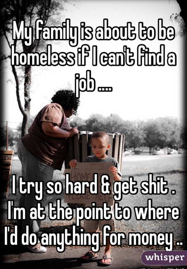 My family is about to be homeless if I can't find a job ....     I try so hard & get shit .  I'm at the point to where I'd do anything for money ..