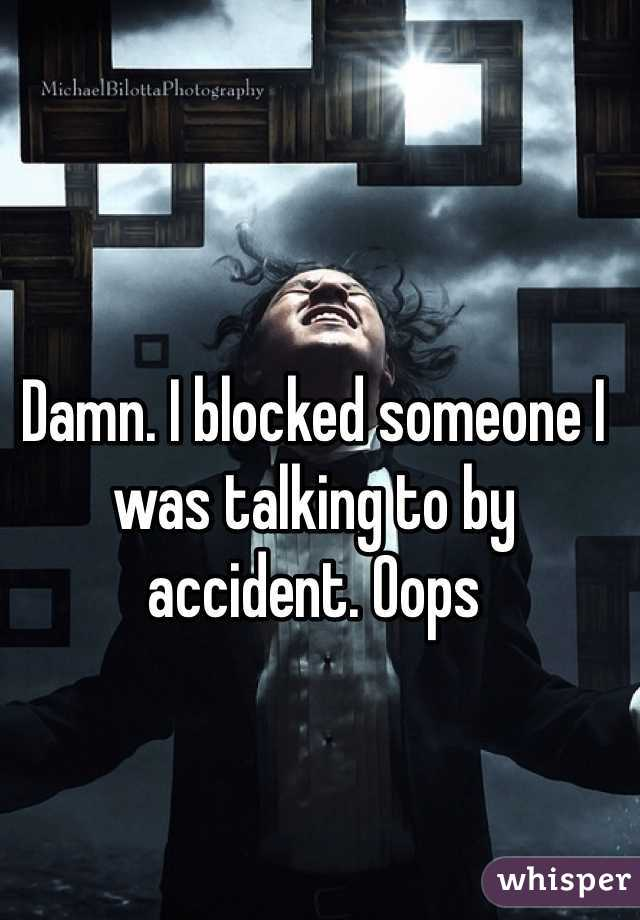 Damn. I blocked someone I was talking to by accident. Oops