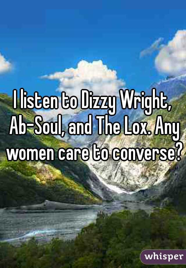 I listen to Dizzy Wright, Ab-Soul, and The Lox. Any women care to converse?