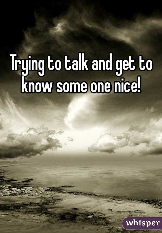 Trying to talk and get to know some one nice!