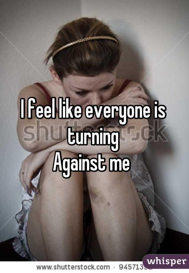 I feel like everyone is turning  Against me