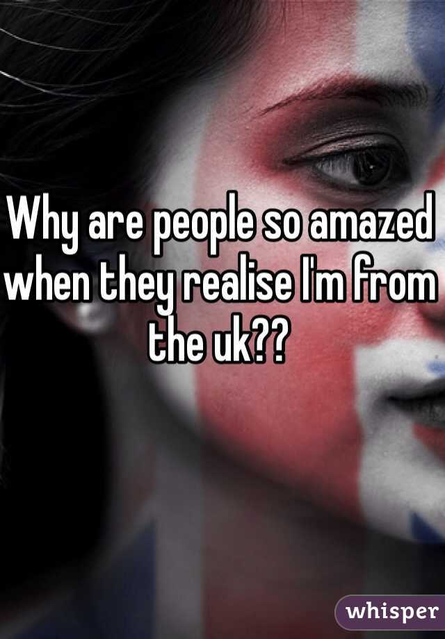Why are people so amazed when they realise I'm from the uk??