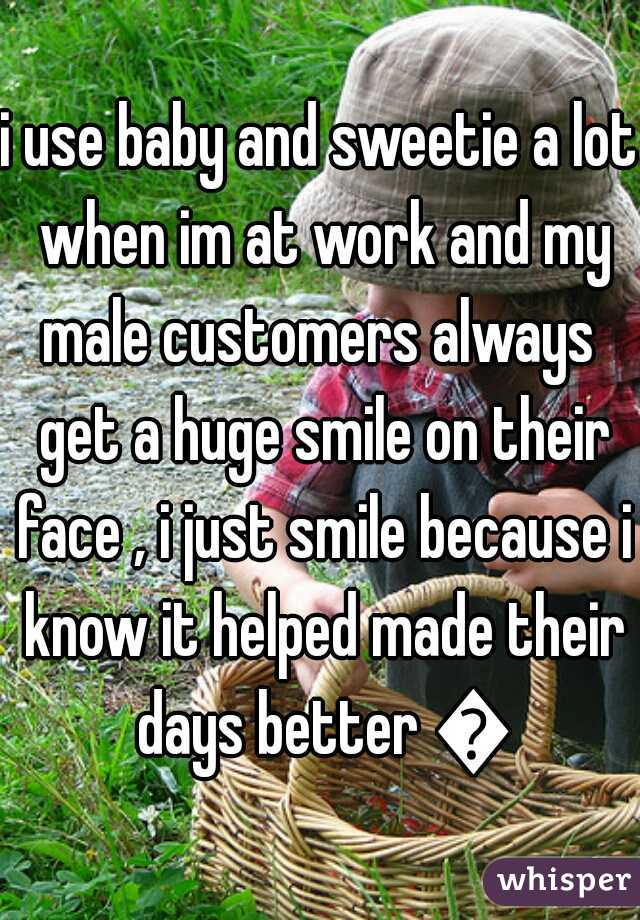 i use baby and sweetie a lot when im at work and my male customers always  get a huge smile on their face , i just smile because i know it helped made their days better 😃