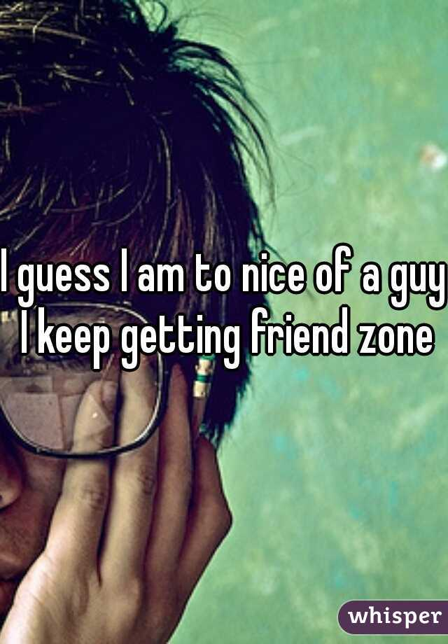 I guess I am to nice of a guy I keep getting friend zone