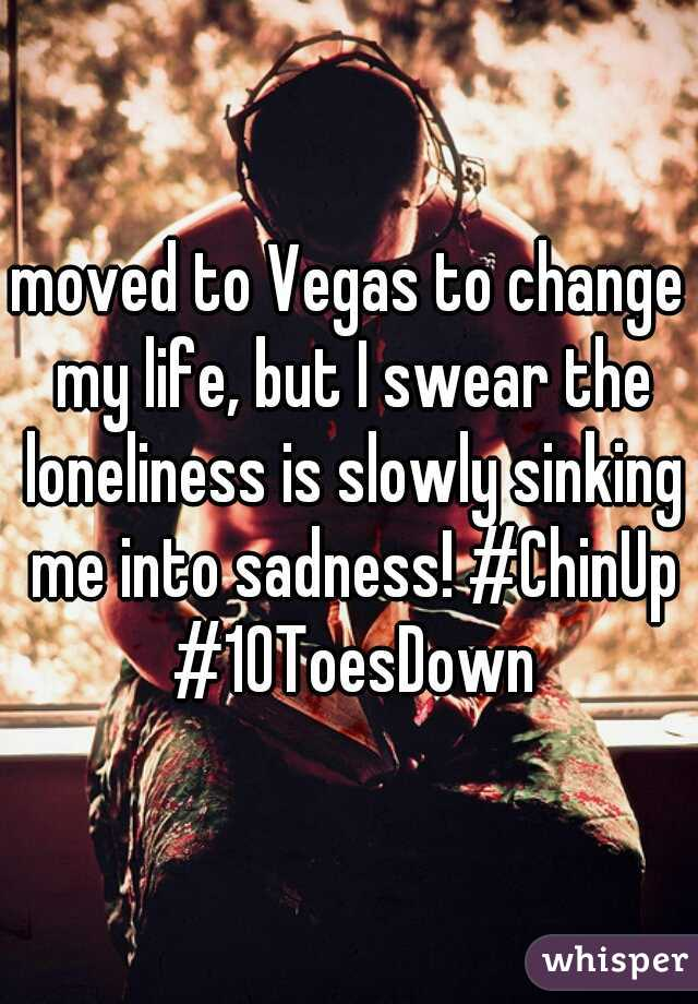 moved to Vegas to change my life, but I swear the loneliness is slowly sinking me into sadness! #ChinUp #10ToesDown