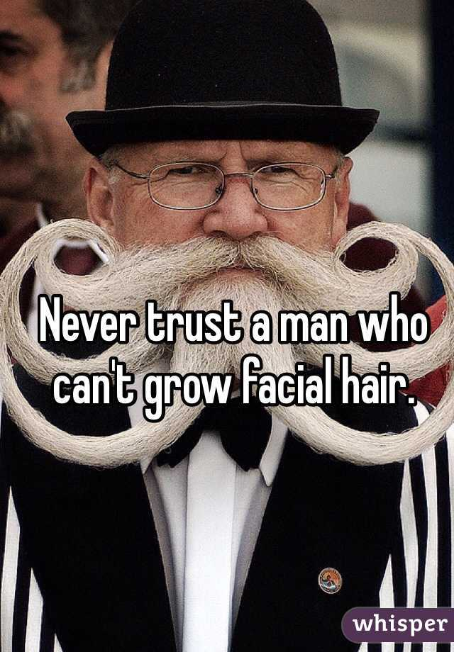 Never trust a man who can't grow facial hair.