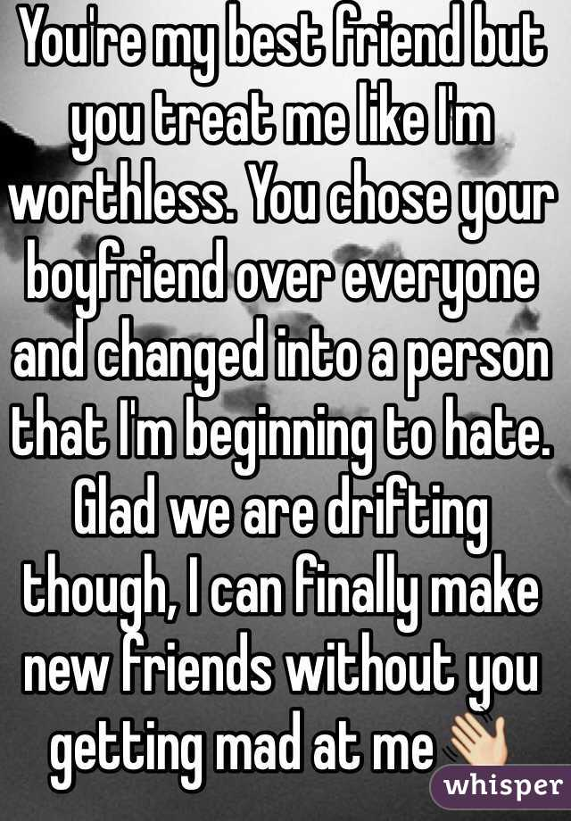 You're my best friend but you treat me like I'm worthless. You chose your boyfriend over everyone and changed into a person that I'm beginning to hate. Glad we are drifting though, I can finally make new friends without you getting mad at me👋