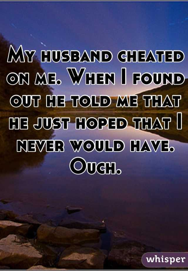 My husband cheated on me. When I found out he told me that he just hoped that I never would have. Ouch.