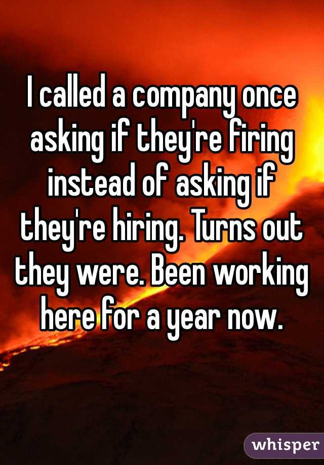 I called a company once asking if they're firing instead of asking if they're hiring. Turns out they were. Been working here for a year now.