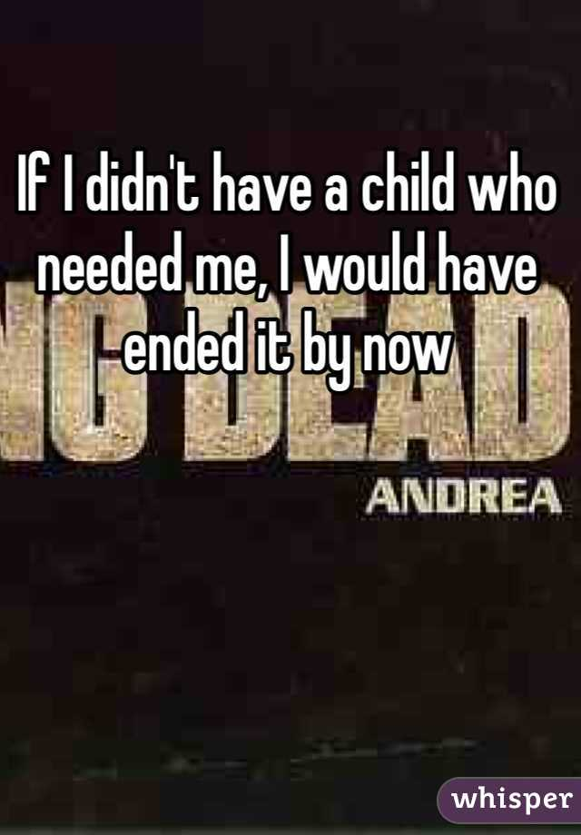 If I didn't have a child who needed me, I would have ended it by now