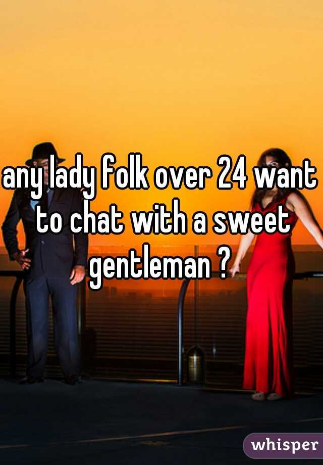 any lady folk over 24 want to chat with a sweet gentleman ?