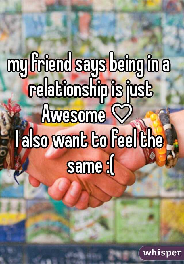my friend says being in a relationship is just Awesome♡  I also want to feel the same :(
