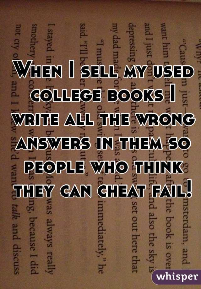 When I sell my used college books I write all the wrong answers in them so people who think they can cheat fail!
