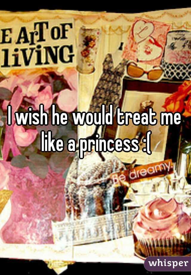 I wish he would treat me like a princess :(