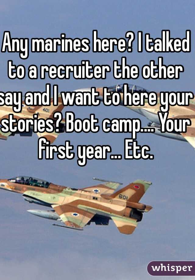 Any marines here? I talked to a recruiter the other say and I want to here your stories? Boot camp.... Your first year... Etc.