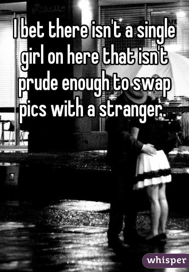 I bet there isn't a single girl on here that isn't prude enough to swap pics with a stranger.