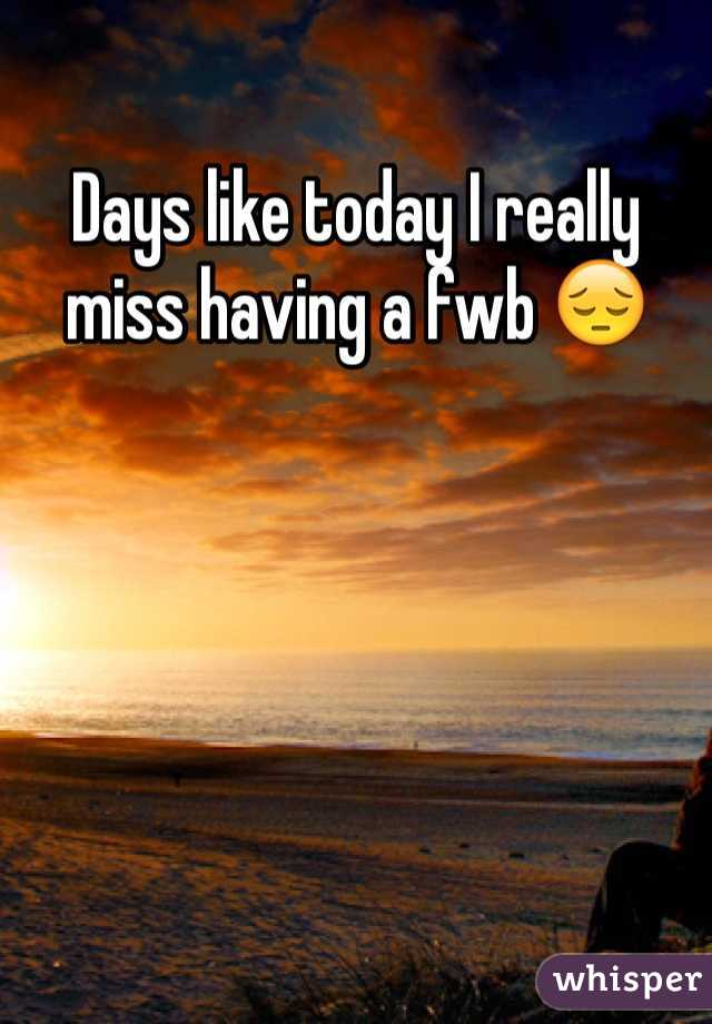 Days like today I really miss having a fwb 😔