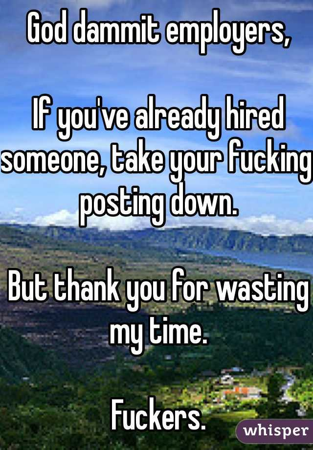 God dammit employers,   If you've already hired someone, take your fucking posting down.   But thank you for wasting my time.   Fuckers.