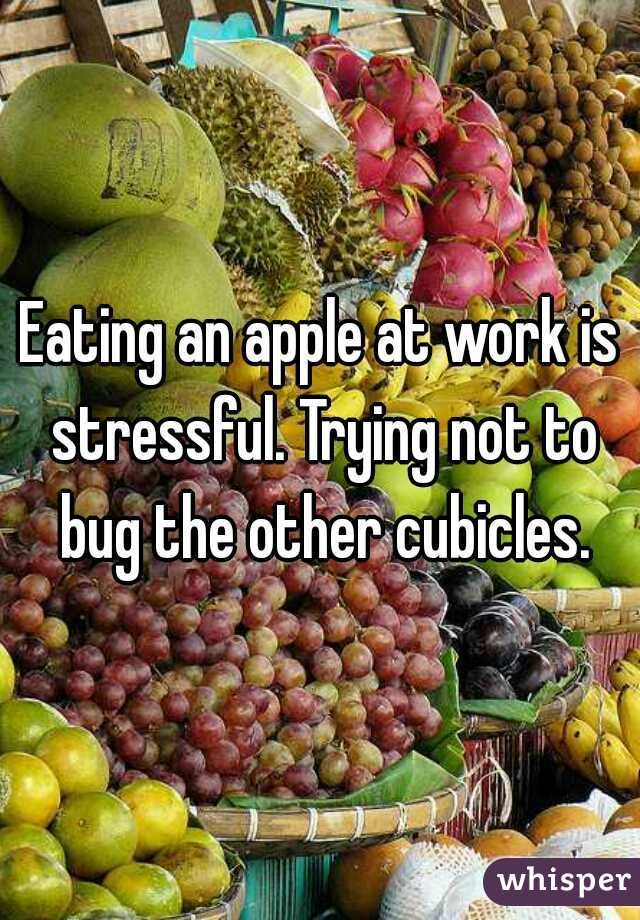 Eating an apple at work is stressful. Trying not to bug the other cubicles.