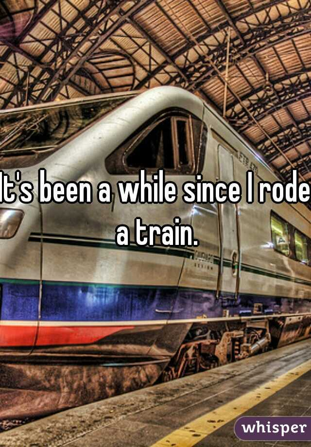 It's been a while since I rode a train.