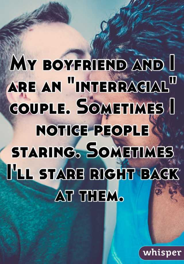 """My boyfriend and I are an """"interracial"""" couple. Sometimes I notice people staring. Sometimes I'll stare right back at them."""