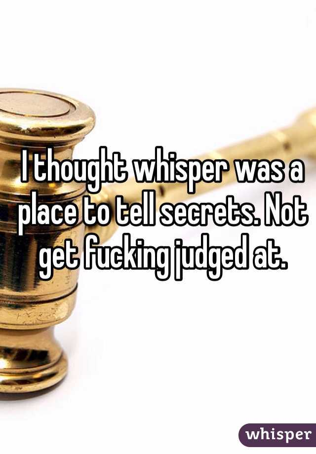 I thought whisper was a place to tell secrets. Not get fucking judged at.