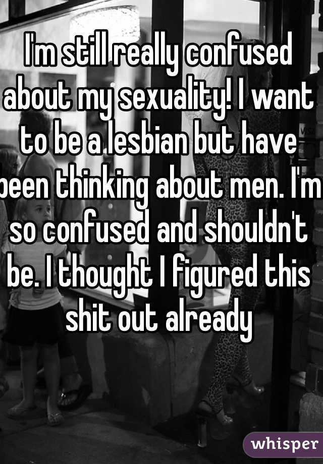 I'm still really confused about my sexuality! I want to be a lesbian but have been thinking about men. I'm so confused and shouldn't be. I thought I figured this shit out already