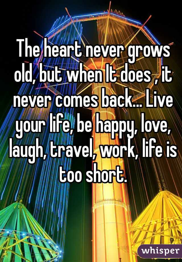The heart never grows old, but when It does , it never comes back... Live your life, be happy, love, laugh, travel, work, life is too short.