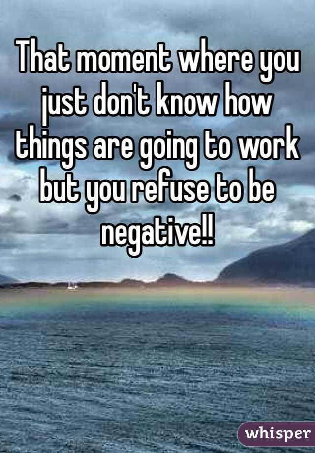 That moment where you just don't know how things are going to work but you refuse to be negative!!