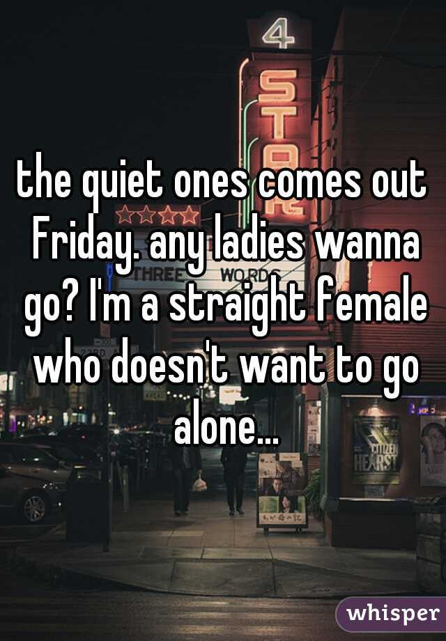 the quiet ones comes out Friday. any ladies wanna go? I'm a straight female who doesn't want to go alone...