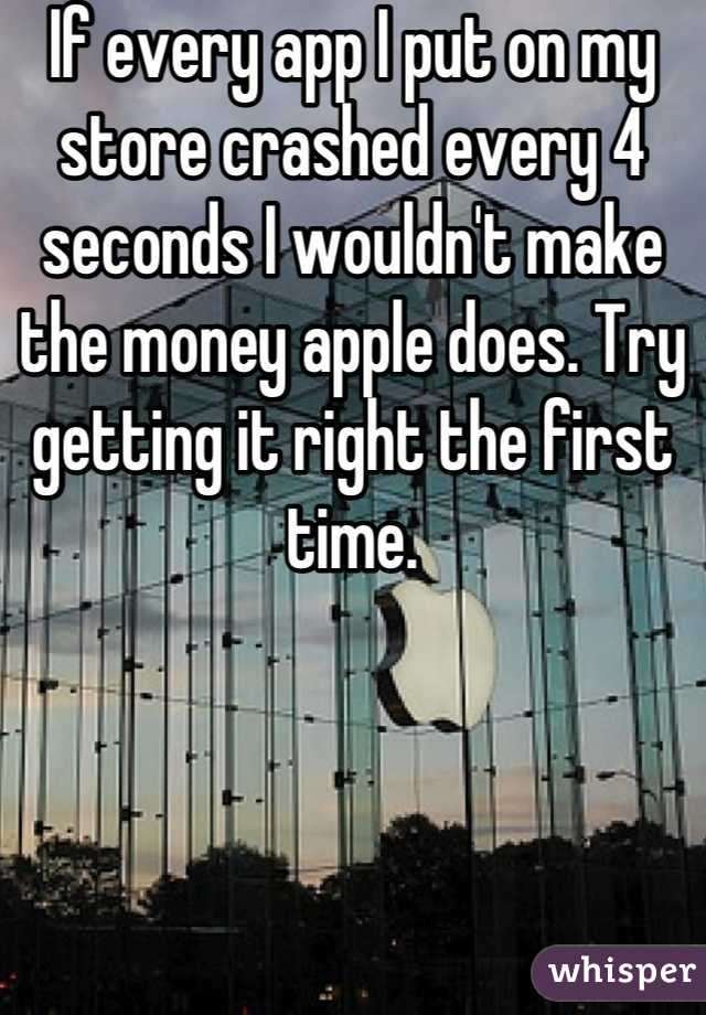 If every app I put on my store crashed every 4 seconds I wouldn't make the money apple does. Try getting it right the first time.