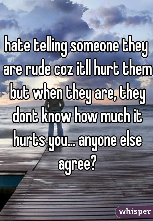 hate telling someone they are rude coz itll hurt them but when they are, they dont know how much it hurts you... anyone else agree?