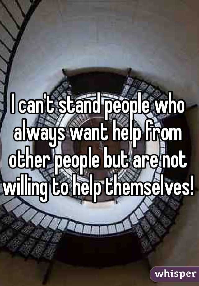 I can't stand people who always want help from other people but are not willing to help themselves!
