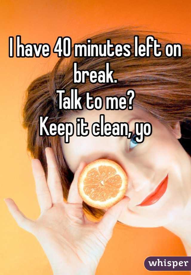 I have 40 minutes left on break. Talk to me? Keep it clean, yo