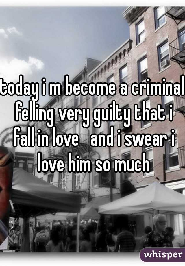 today i m become a criminal felling very guilty that i fall in love   and i swear i love him so much