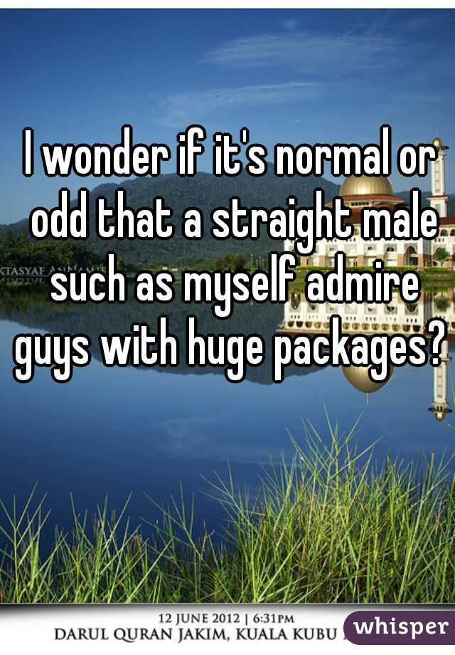 I wonder if it's normal or odd that a straight male such as myself admire guys with huge packages?