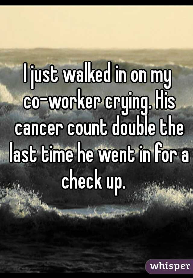I just walked in on my co-worker crying. His cancer count double the last time he went in for a check up.
