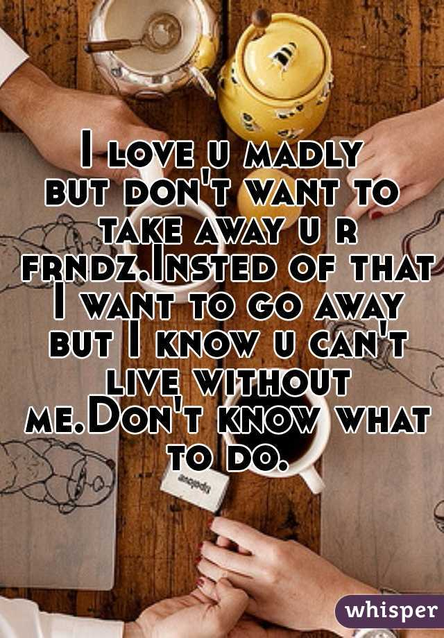 I love u madly but don't want to take away u r frndz.Insted of that I want to go away but I know u can't live without me.Don't know what to do.