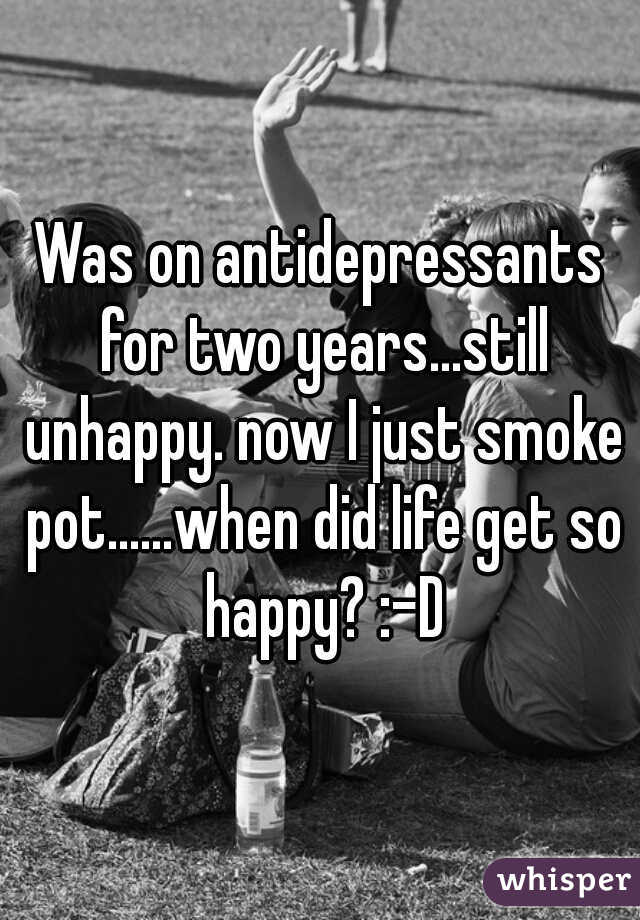 Was on antidepressants for two years...still unhappy. now I just smoke pot......when did life get so happy? :-D