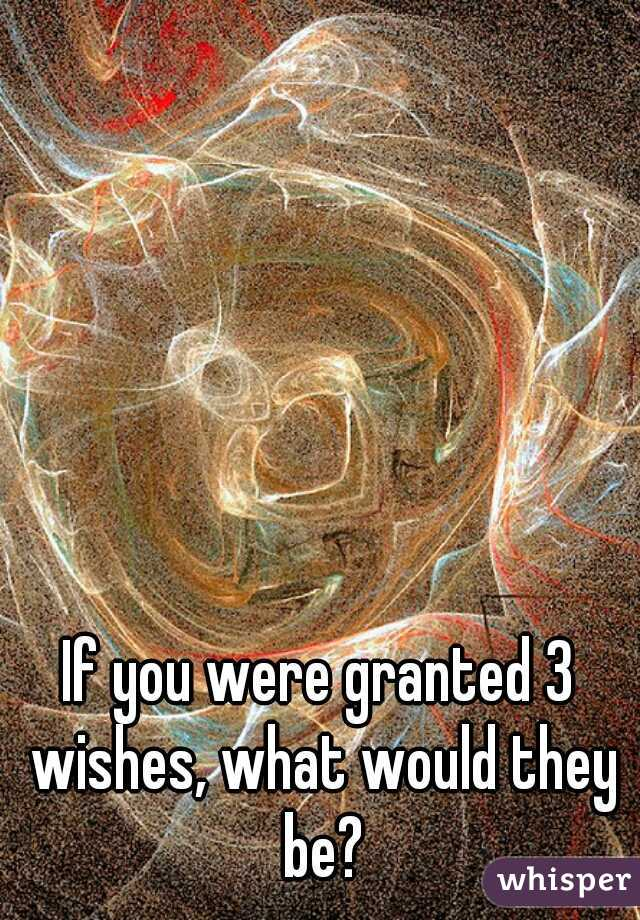 If you were granted 3 wishes, what would they be?