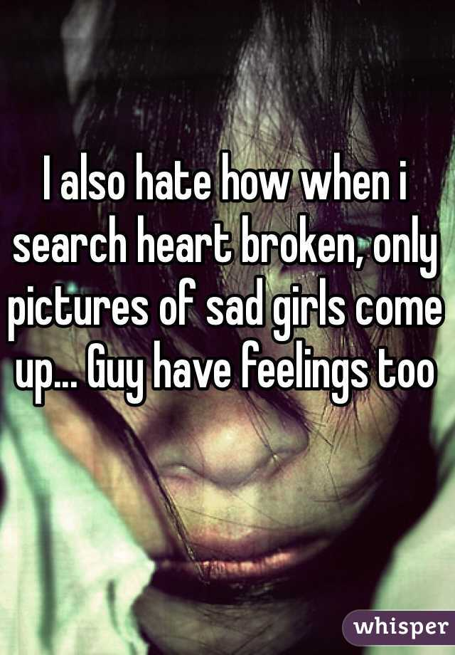 I also hate how when i search heart broken, only pictures of sad girls come up... Guy have feelings too